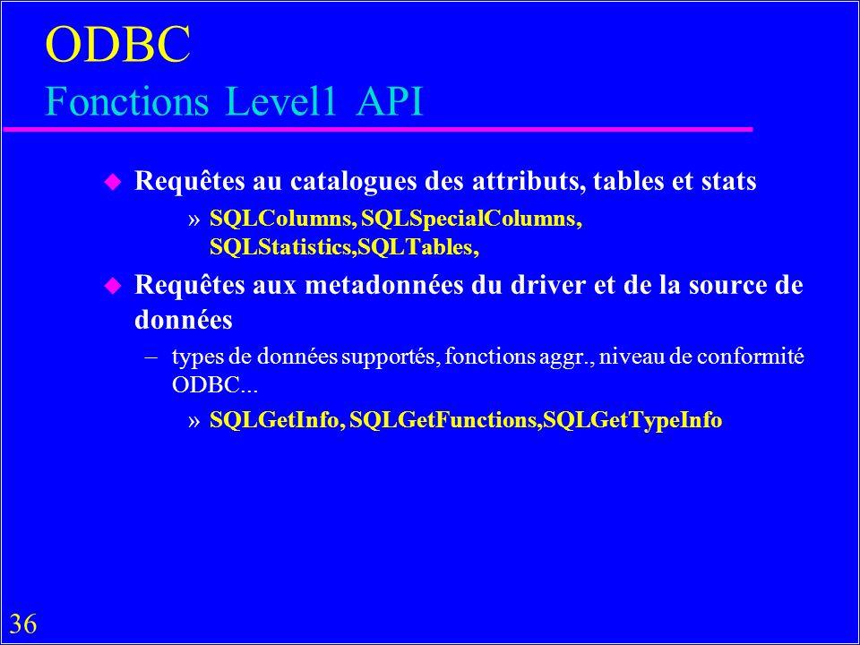 36 ODBC Fonctions Level1 API u Requêtes au catalogues des attributs, tables et stats »SQLColumns, SQLSpecialColumns, SQLStatistics,SQLTables, u Requêtes aux metadonnées du driver et de la source de données –types de données supportés, fonctions aggr., niveau de conformité ODBC...
