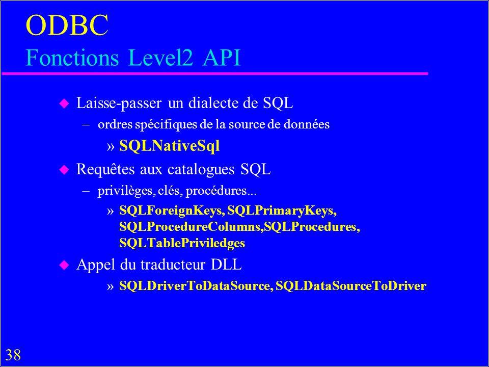 38 ODBC Fonctions Level2 API u Laisse-passer un dialecte de SQL –ordres spécifiques de la source de données »SQLNativeSql u Requêtes aux catalogues SQL –privilèges, clés, procédures...