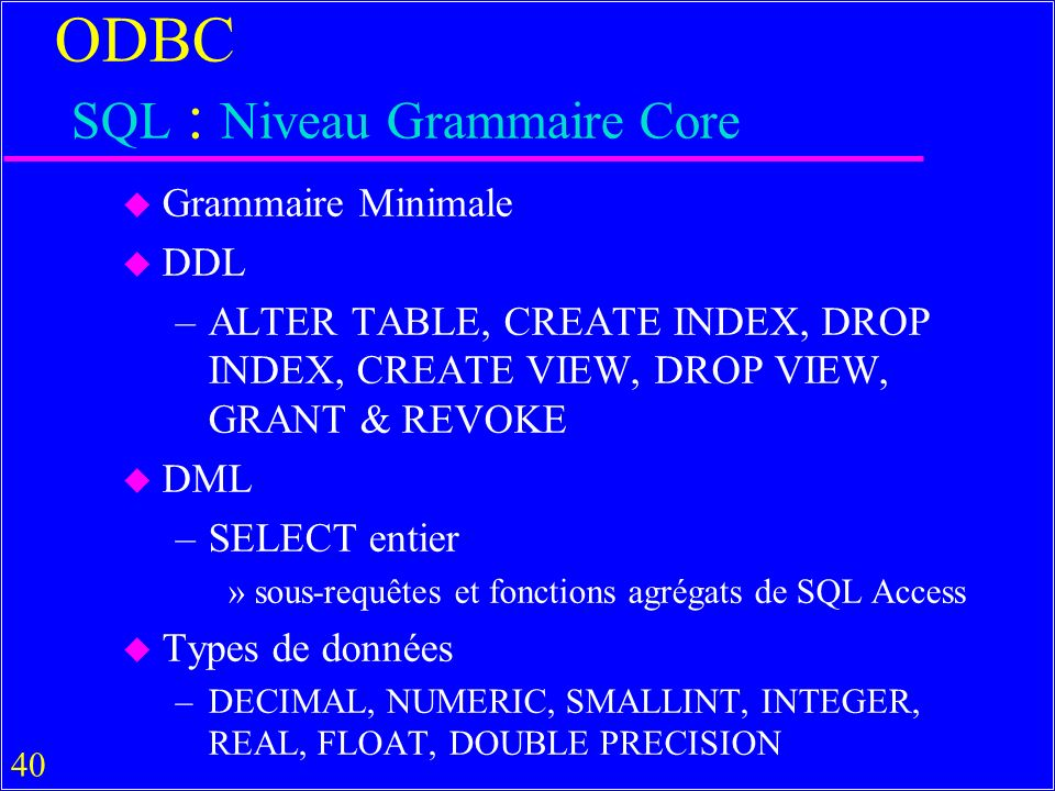 40 ODBC SQL : Niveau Grammaire Core u Grammaire Minimale u DDL –ALTER TABLE, CREATE INDEX, DROP INDEX, CREATE VIEW, DROP VIEW, GRANT & REVOKE u DML –SELECT entier »sous-requêtes et fonctions agrégats de SQL Access u Types de données –DECIMAL, NUMERIC, SMALLINT, INTEGER, REAL, FLOAT, DOUBLE PRECISION