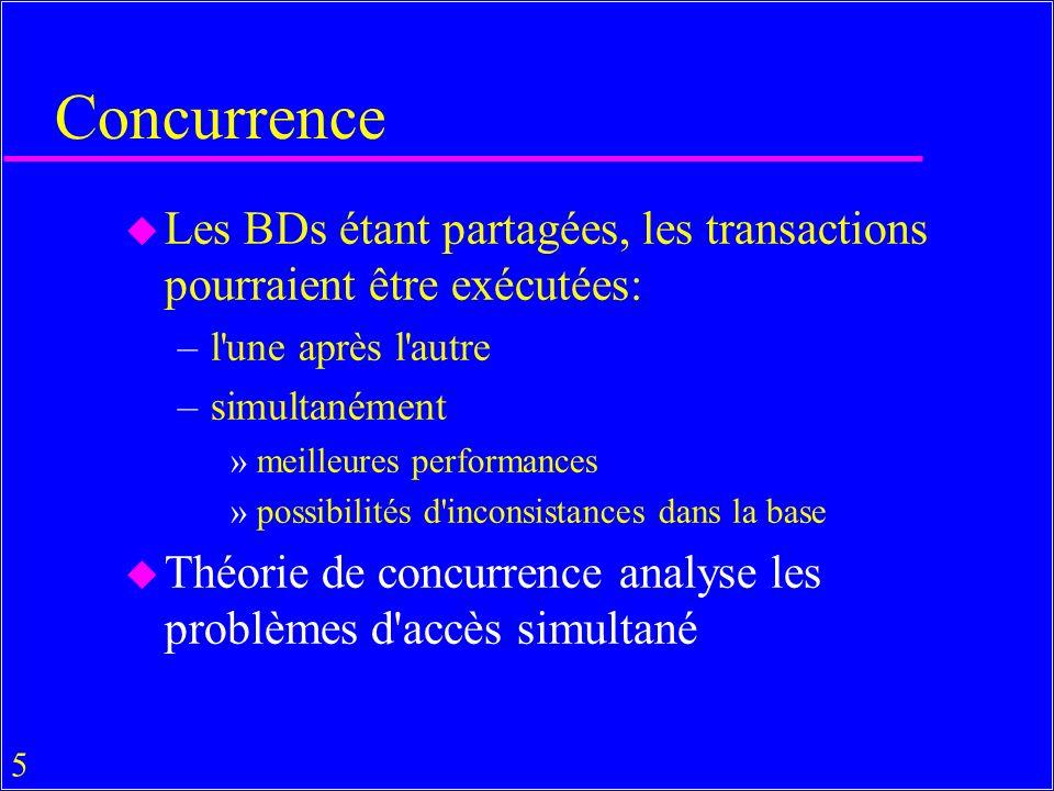 5 Concurrence u Les BDs étant partagées, les transactions pourraient être exécutées: –l une après l autre –simultanément »meilleures performances »possibilités d inconsistances dans la base u Théorie de concurrence analyse les problèmes d accès simultané