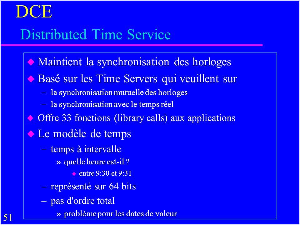 51 DCE Distributed Time Service u Maintient la synchronisation des horloges u Basé sur les Time Servers qui veuillent sur –la synchronisation mutuelle des horloges –la synchronisation avec le temps réel u Offre 33 fonctions (library calls) aux applications u Le modèle de temps –temps à intervalle »quelle heure est-il .