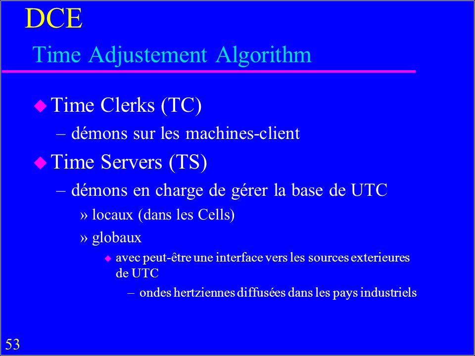 53 DCE Time Adjustement Algorithm u Time Clerks (TC) –démons sur les machines-client u Time Servers (TS) –démons en charge de gérer la base de UTC »locaux (dans les Cells) »globaux u avec peut-être une interface vers les sources exterieures de UTC –ondes hertziennes diffusées dans les pays industriels