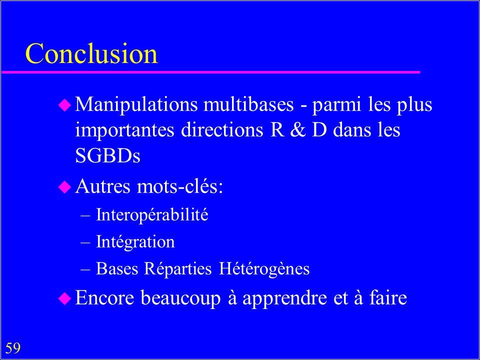 59 Conclusion u Manipulations multibases - parmi les plus importantes directions R & D dans les SGBDs u Autres mots-clés: –Interopérabilité –Intégration –Bases Réparties Hétérogènes u Encore beaucoup à apprendre et à faire