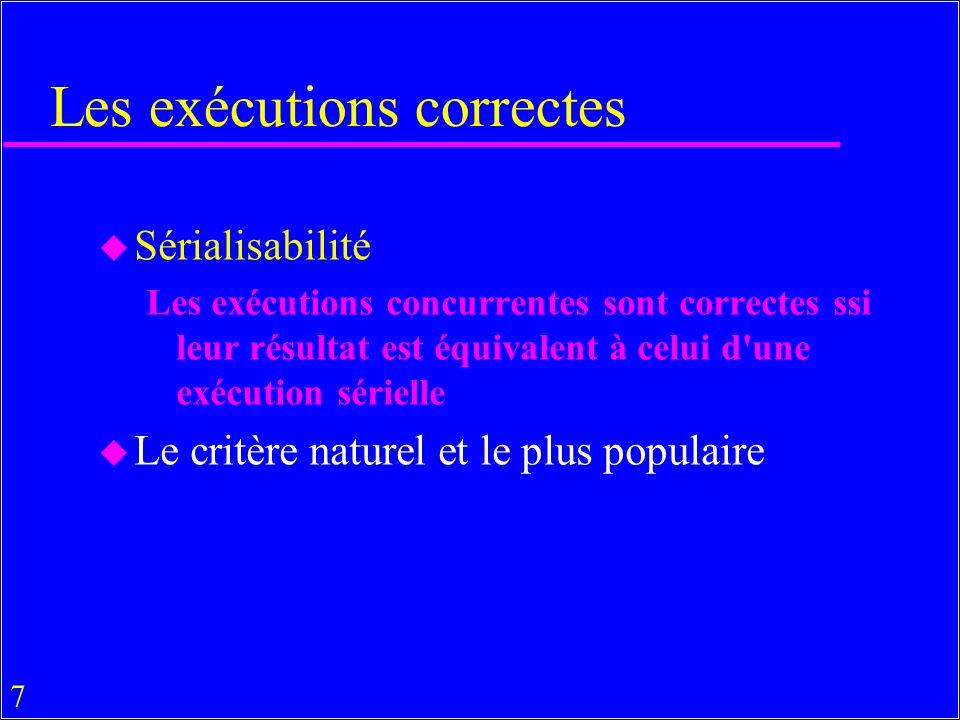 7 Les exécutions correctes u Sérialisabilité Les exécutions concurrentes sont correctes ssi leur résultat est équivalent à celui d une exécution sérielle u Le critère naturel et le plus populaire