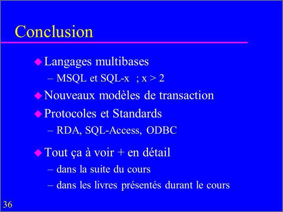 36 Conclusion u Langages multibases –MSQL et SQL-x ; x > 2 u Nouveaux modèles de transaction u Protocoles et Standards –RDA, SQL-Access, ODBC u Tout ça à voir + en détail –dans la suite du cours –dans les livres présentés durant le cours