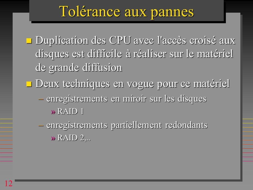 12 Tolérance aux pannes n Duplication des CPU avec l accès croisé aux disques est difficile à réaliser sur le matériel de grande diffusion n Deux techniques en vogue pour ce matériel –enregistrements en miroir sur les disques »RAID 1 –enregistrements partiellement redondants »RAID 2,..