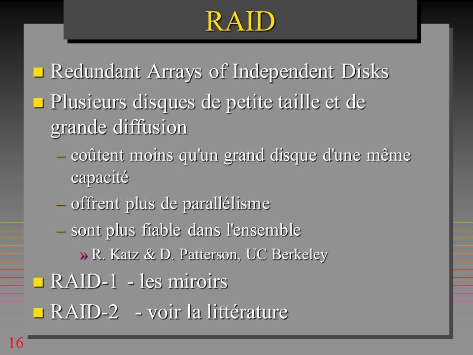 16RAIDRAID n Redundant Arrays of Independent Disks n Plusieurs disques de petite taille et de grande diffusion –coûtent moins qu un grand disque d une même capacité –offrent plus de parallélisme –sont plus fiable dans l ensemble »R.