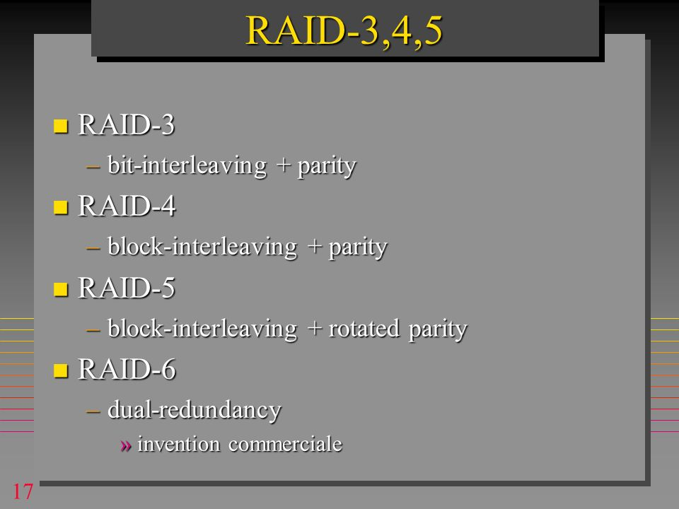 17 n RAID-3 –bit-interleaving + parity n RAID-4 –block-interleaving + parity n RAID-5 –block-interleaving + rotated parity n RAID-6 –dual-redundancy »invention commerciale RAID-3,4,5RAID-3,4,5