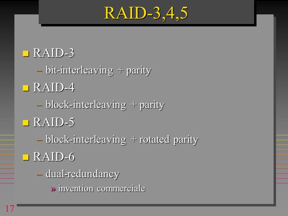 17 n RAID-3 –bit-interleaving + parity n RAID-4 –block-interleaving + parity n RAID-5 –block-interleaving + rotated parity n RAID-6 –dual-redundancy »