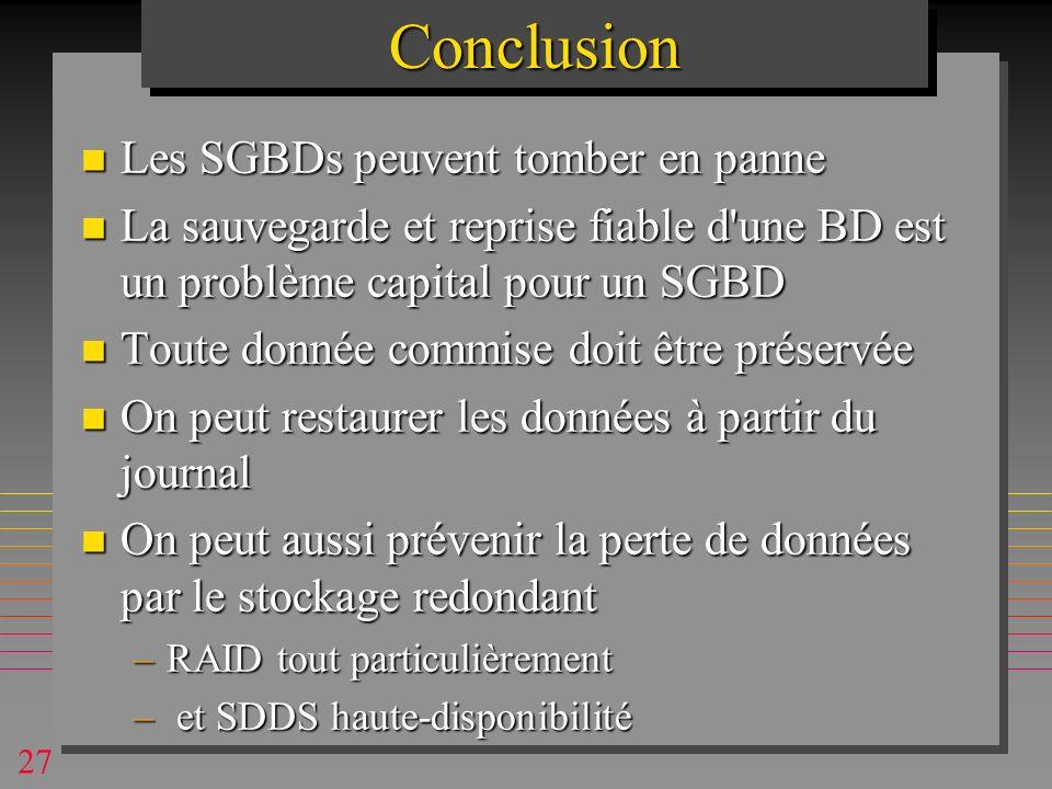 27ConclusionConclusion n Les SGBDs peuvent tomber en panne n La sauvegarde et reprise fiable d une BD est un problème capital pour un SGBD n Toute donnée commise doit être préservée n On peut restaurer les données à partir du journal n On peut aussi prévenir la perte de données par le stockage redondant –RAID tout particulièrement – et SDDS haute-disponibilité
