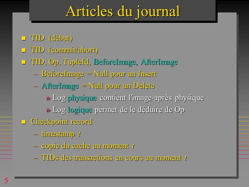 5 Articles du journal n TID (début) n TID (commit/abort) n TID, Op, TupleId, BeforeImage, AfterImage –BeforeImage = Null pour un Insert –AfterImage =