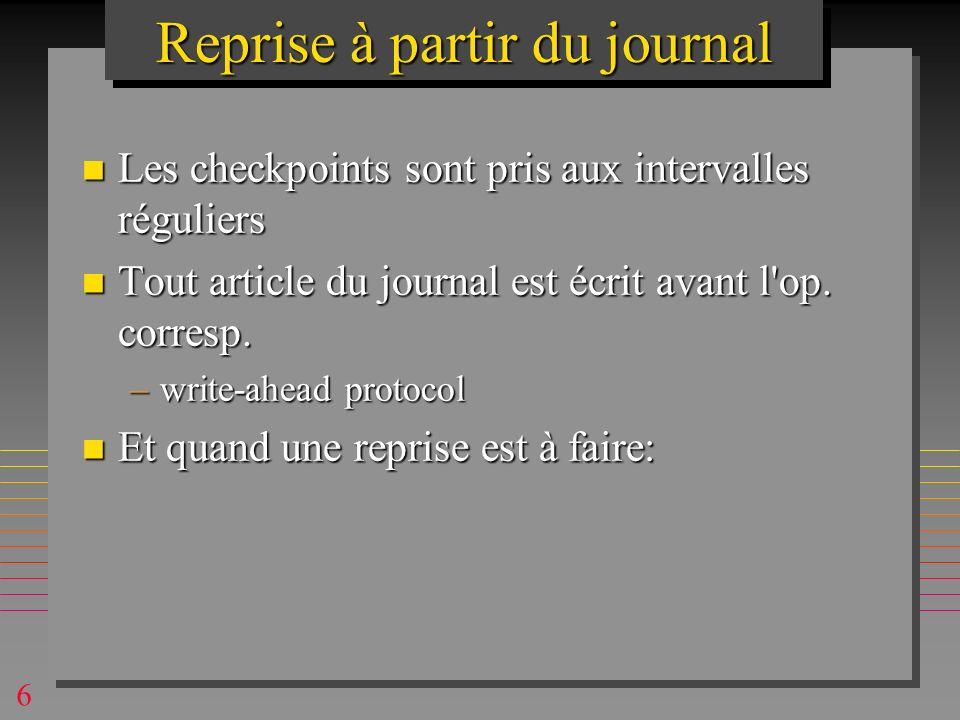 6 Reprise à partir du journal n Les checkpoints sont pris aux intervalles réguliers n Tout article du journal est écrit avant l op.