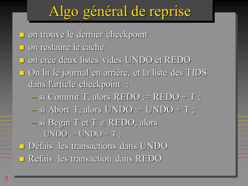 7 n on trouve le dernier checkpoint n on restaure le cache n on crée deux listes vides UNDO et REDO n On lit le journal en arrière, et la liste des TIDS dans l article checkpoint : –si Commit T, alors REDO := REDO + T ; –si Abort T, alors UNDO := UNDO + T ; –si Begin T et T REDO, alors UNDO := UNDO + T ; n Défais les transactions dans UNDO n Refais les transaction dans REDO Algo général de reprise