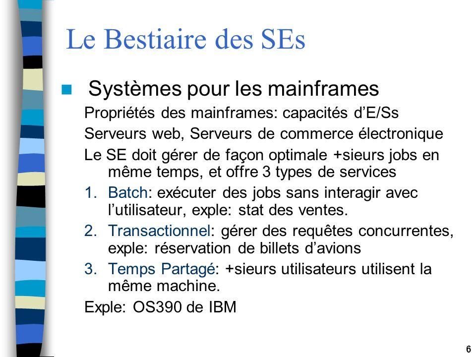 6 Le Bestiaire des SEs Systèmes pour les mainframes Propriétés des mainframes: capacités dE/Ss Serveurs web, Serveurs de commerce électronique Le SE d