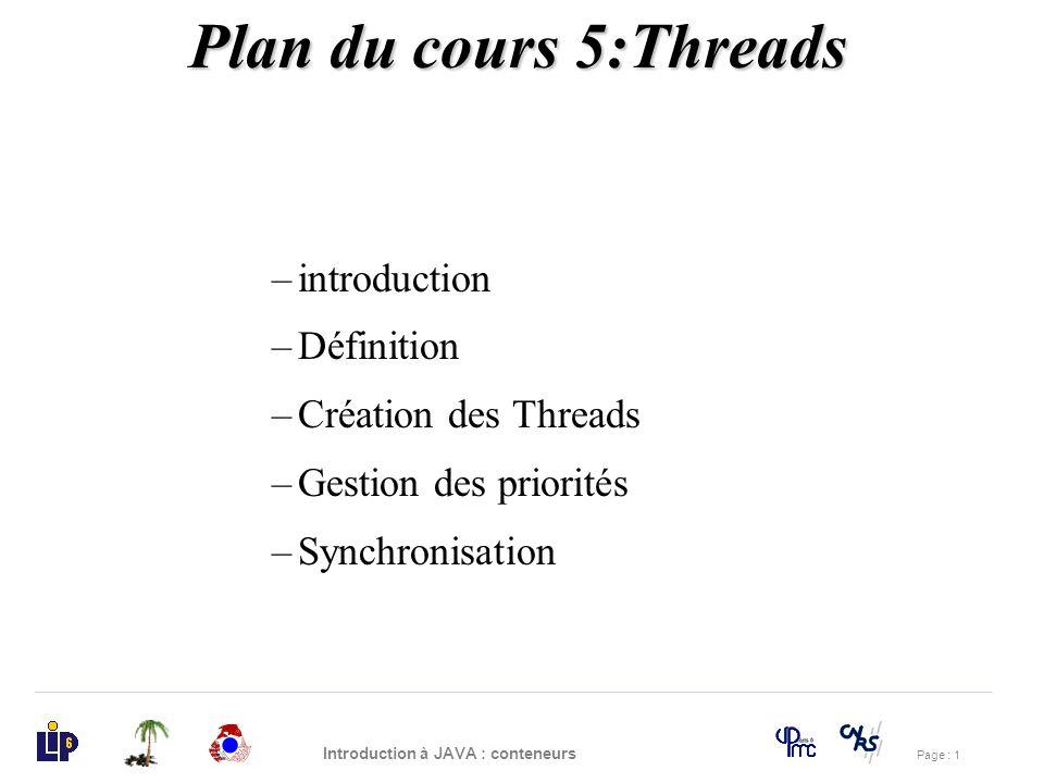 Page : 22 Introduction à JAVA : conteneurs Gestion des priorités (1) Chaque thread possède une priorité –égale à NORM_PRIORITY (5) –définie entre MIN_PRIORITY (1) et MAX_PRIORITY (10), –constantes de la classe Thread A tout moment, quand plusieurs threads sont «runnables», le thread de plus haute priorité est choisi.