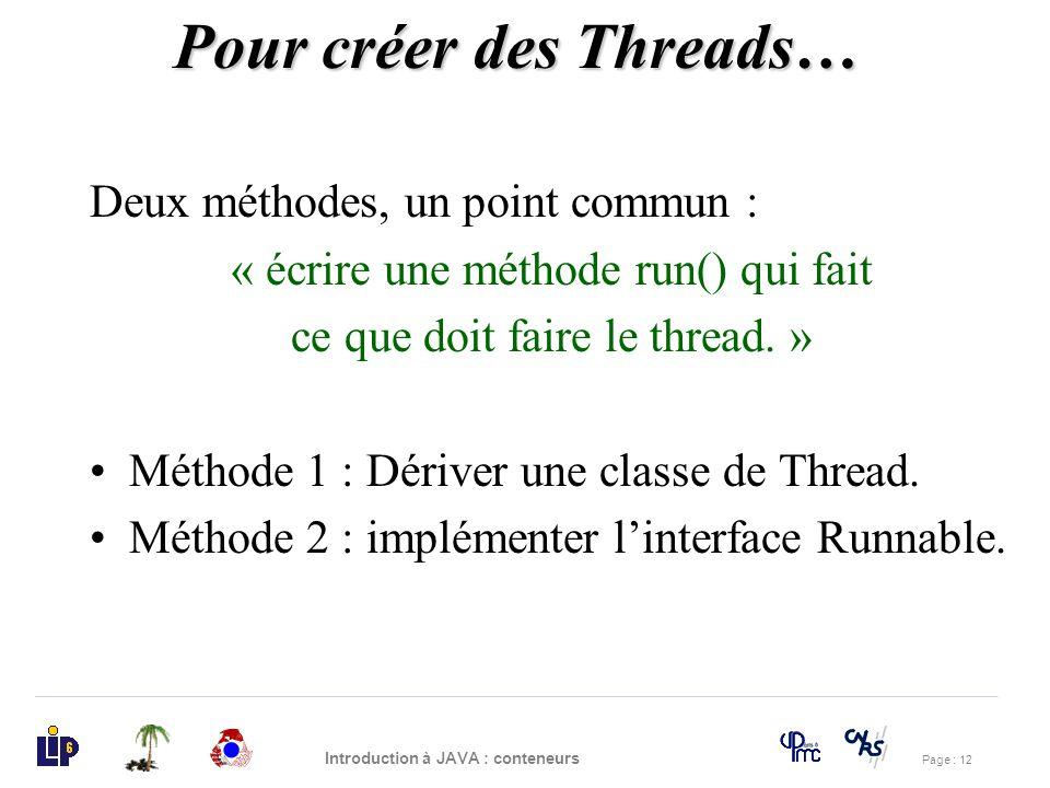Page : 12 Introduction à JAVA : conteneurs Pour créer des Threads… Deux méthodes, un point commun : « écrire une méthode run() qui fait ce que doit fa