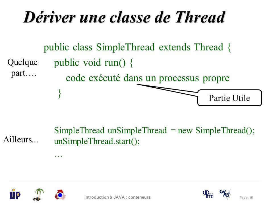 Page : 15 Introduction à JAVA : conteneurs Dériver une classe de Thread public class SimpleThread extends Thread { public void run() { code exécuté da