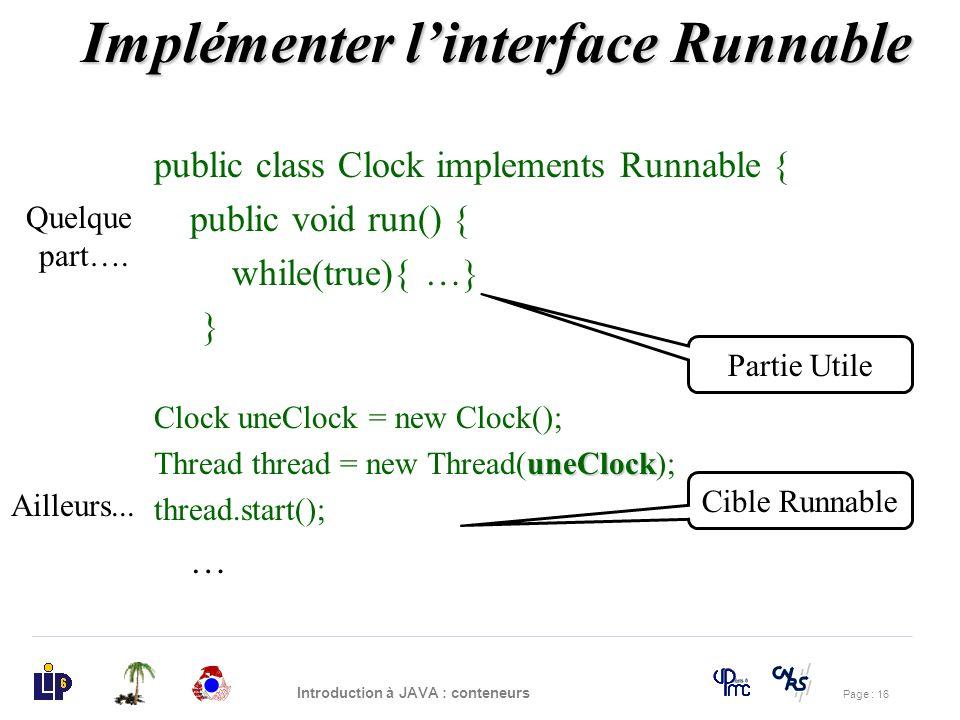 Page : 16 Introduction à JAVA : conteneurs public class Clock implements Runnable { public void run() { while(true){ …} } Clock uneClock = new Clock()
