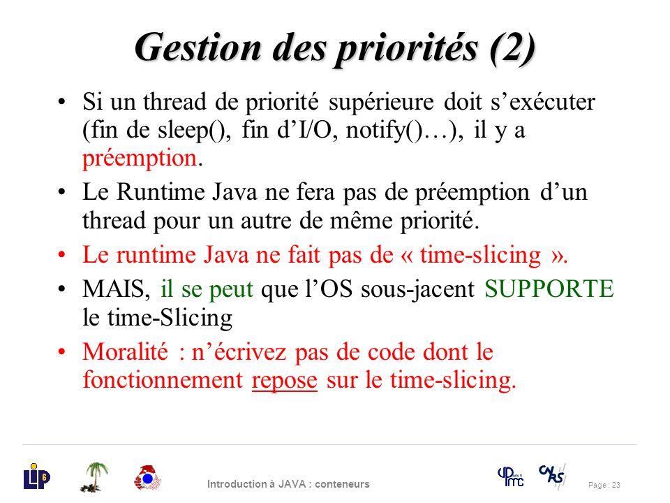 Page : 23 Introduction à JAVA : conteneurs Gestion des priorités (2) Si un thread de priorité supérieure doit sexécuter (fin de sleep(), fin dI/O, not