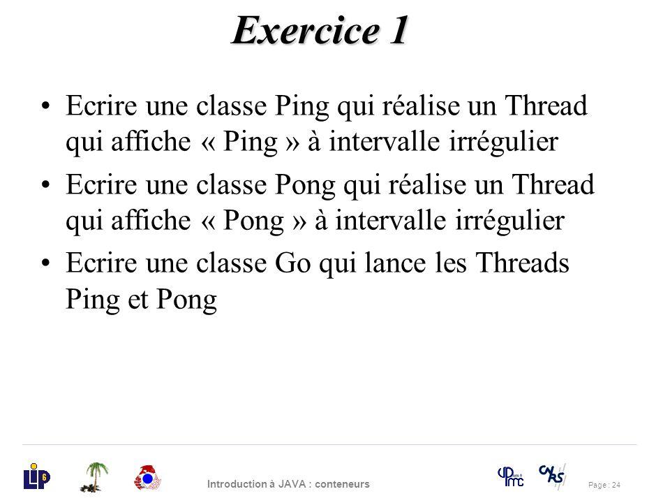 Page : 24 Introduction à JAVA : conteneurs Ecrire une classe Ping qui réalise un Thread qui affiche « Ping » à intervalle irrégulier Ecrire une classe