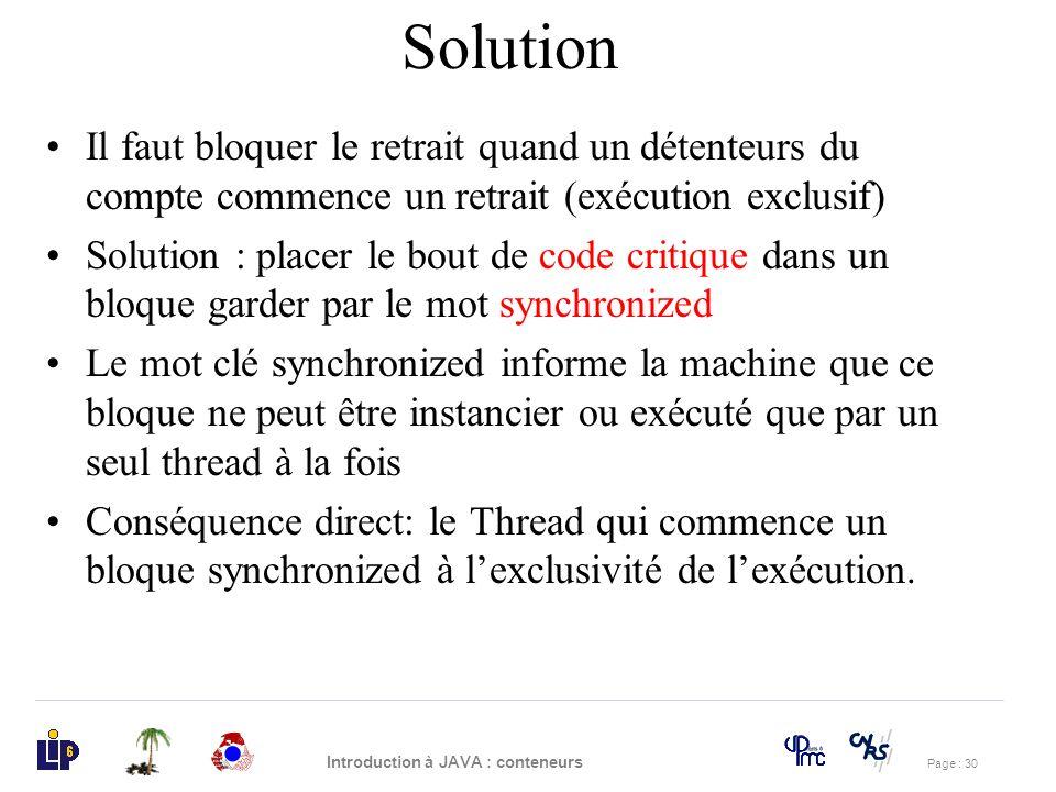 Page : 30 Introduction à JAVA : conteneurs Solution Il faut bloquer le retrait quand un détenteurs du compte commence un retrait (exécution exclusif)