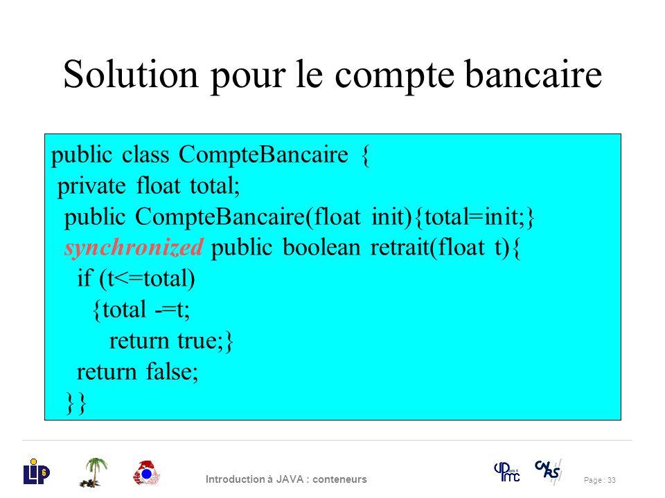 Page : 33 Introduction à JAVA : conteneurs Solution pour le compte bancaire public class CompteBancaire { private float total; public CompteBancaire(f