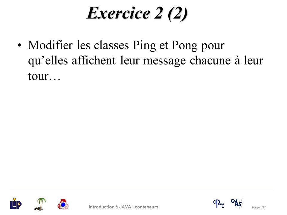 Page : 37 Introduction à JAVA : conteneurs Modifier les classes Ping et Pong pour quelles affichent leur message chacune à leur tour… Exercice 2 (2)