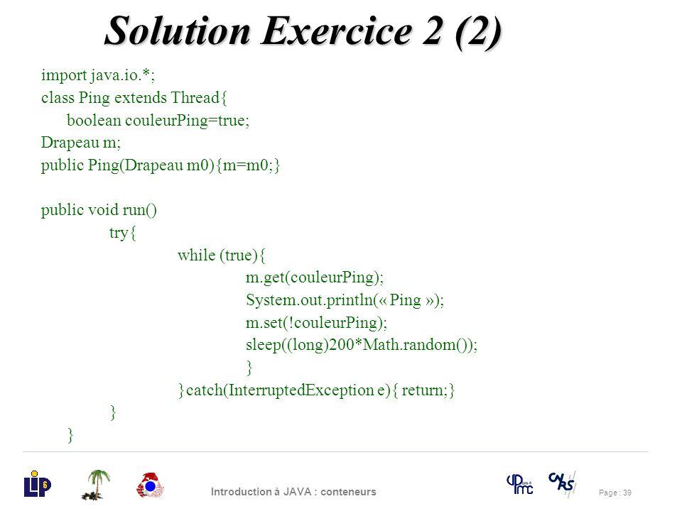 Page : 39 Introduction à JAVA : conteneurs import java.io.*; class Ping extends Thread{ boolean couleurPing=true; Drapeau m; public Ping(Drapeau m0){m