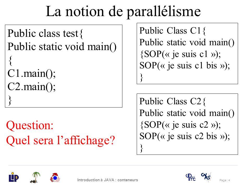 Page : 4 Introduction à JAVA : conteneurs La notion de parallélisme Public Class C1{ Public static void main() {SOP(« je suis c1 »); SOP(« je suis c1