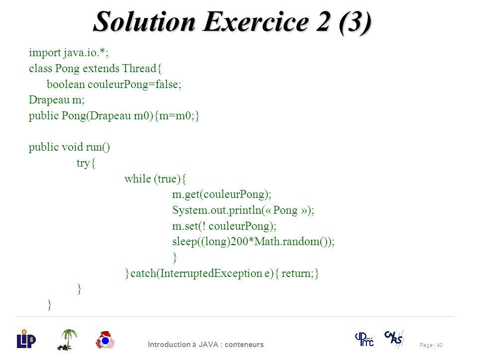 Page : 40 Introduction à JAVA : conteneurs import java.io.*; class Pong extends Thread{ boolean couleurPong=false; Drapeau m; public Pong(Drapeau m0){