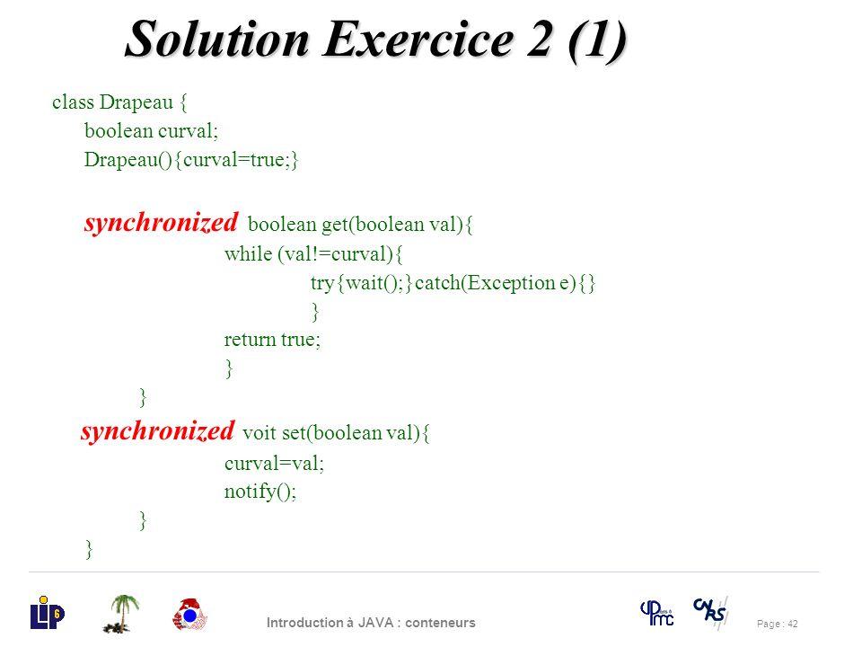 Page : 42 Introduction à JAVA : conteneurs class Drapeau { boolean curval; Drapeau(){curval=true;} synchronized boolean get(boolean val){ while (val!=