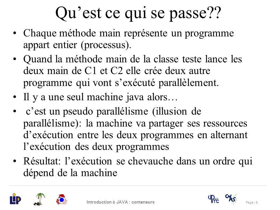 Page : 27 Introduction à JAVA : conteneurs import java.io.*; class Go { public static void main(String args[]) { Ping p1 = new Ping(); Pong p2 = new Pong(); p1.start(); p2.start(); } Exercice 1 (3)