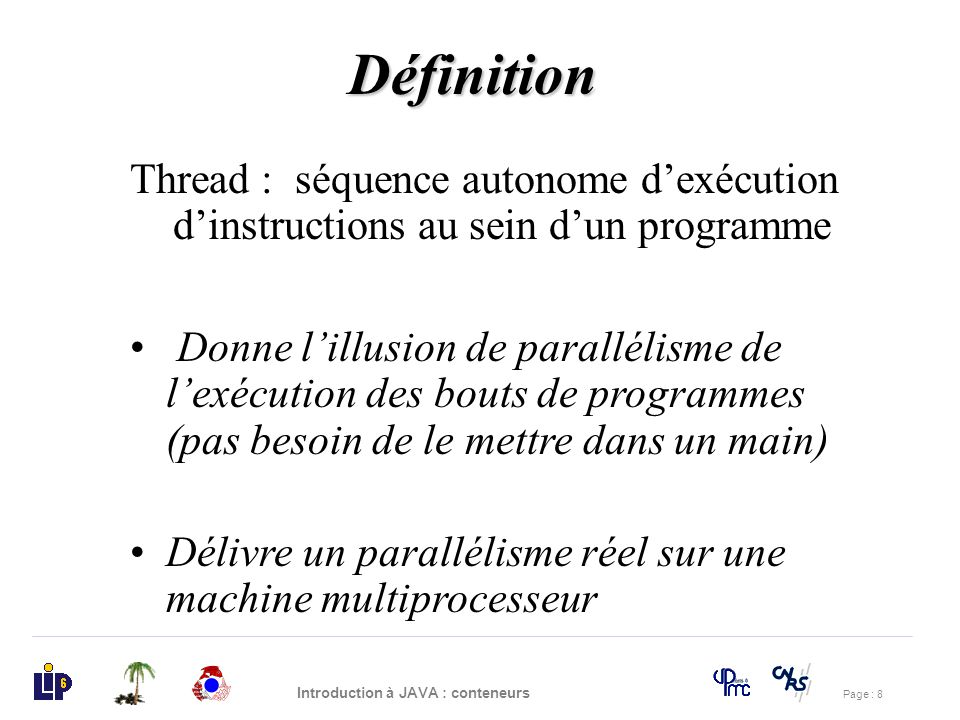 Page : 39 Introduction à JAVA : conteneurs import java.io.*; class Ping extends Thread{ boolean couleurPing=true; Drapeau m; public Ping(Drapeau m0){m=m0;} public void run() try{ while (true){ m.get(couleurPing); System.out.println(« Ping »); m.set(!couleurPing); sleep((long)200*Math.random()); } }catch(InterruptedException e){ return;} } Solution Exercice 2 (2)