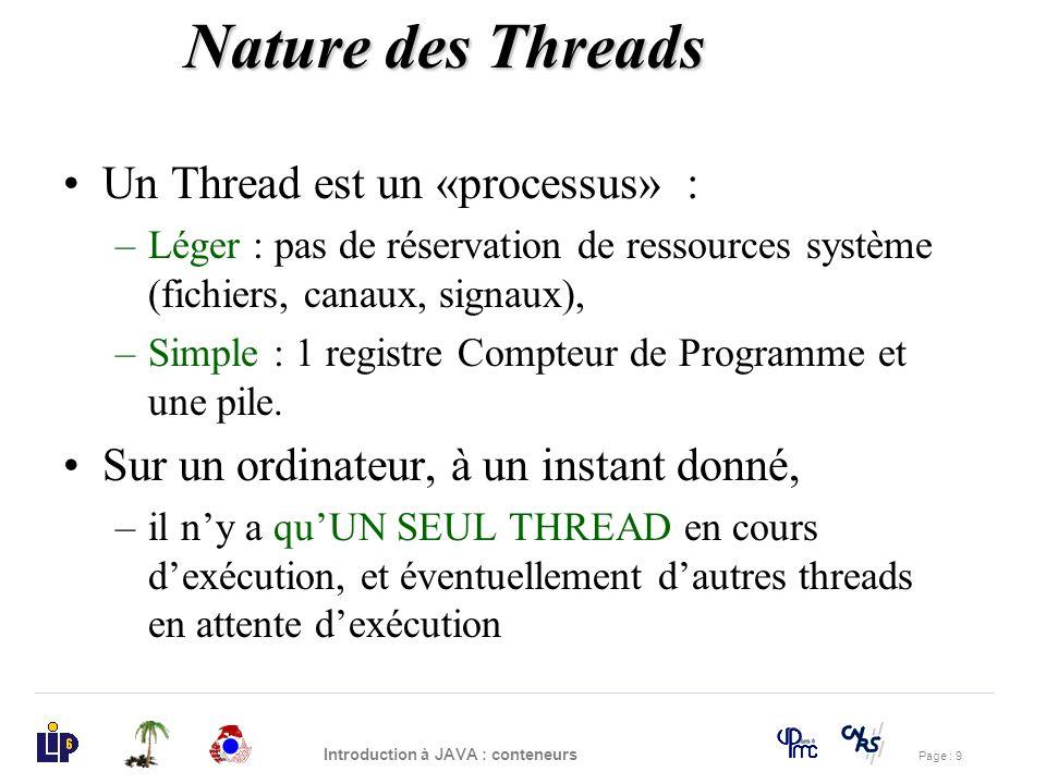 Page : 9 Introduction à JAVA : conteneurs Un Thread est un «processus» : –Léger : pas de réservation de ressources système (fichiers, canaux, signaux)