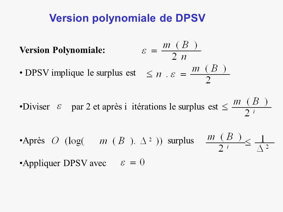Version polynomiale de DPSV Version Polynomiale: DPSV implique le surplus est Diviser par 2 et après i itérations le surplus est Après surplus Appliqu