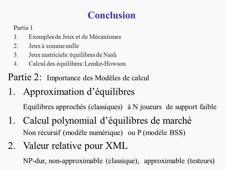 Partie 1 1.Exemples de Jeux et de Mécanismes 2.Jeux à somme nulle 3.Jeux matriciels: équilibres de Nash 4.Calcul des équilibres: Lemke-Howson Conclusion Partie 2: Importance des Modèles de calcul 1.Approximation déquilibres Equilibres approchés (classiques) à N joueurs de support faible 1.Calcul polynomial déquilibres de marché Non récursif (modèle numérique) ou P (modèle BSS) 2.Valeur relative pour XML NP-dur, non-approximable (classique), approximable (testeurs)