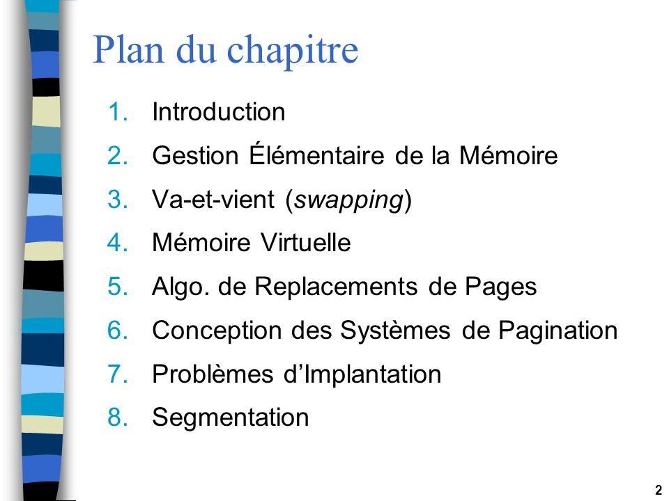 2 Plan du chapitre 1.Introduction 2.Gestion Élémentaire de la Mémoire 3.Va-et-vient (swapping) 4.Mémoire Virtuelle 5.Algo. de Replacements de Pages 6.