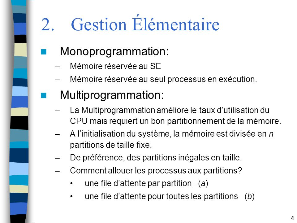 4 2.Gestion Élémentaire Monoprogrammation: –Mémoire réservée au SE –Mémoire réservée au seul processus en exécution. Multiprogrammation: –La Multiprog