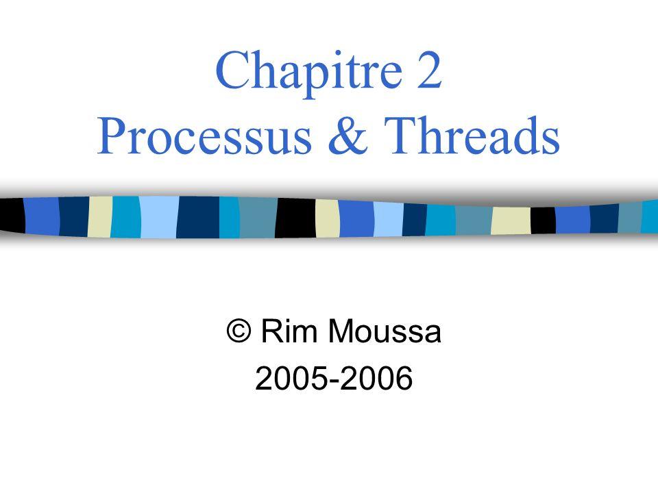 Chapitre 2 Processus & Threads © Rim Moussa 2005-2006