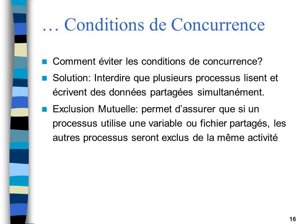 16 … Conditions de Concurrence Comment éviter les conditions de concurrence? Solution: Interdire que plusieurs processus lisent et écrivent des donnée
