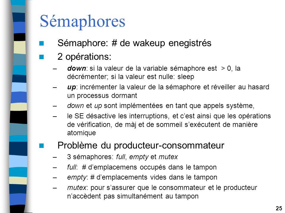 25 Sémaphores Sémaphore: # de wakeup enegistrés 2 opérations: –down: si la valeur de la variable sémaphore est > 0, la décrémenter; si la valeur est nulle: sleep –up: incrémenter la valeur de la sémaphore et réveiller au hasard un processus dormant –down et up sont implémentées en tant que appels système, –le SE désactive les interruptions, et cest ainsi que les opérations de vérification, de màj et de sommeil sexécutent de manière atomique Problème du producteur-consommateur –3 sémaphores: full, empty et mutex –full: # demplacemens occupés dans le tampon –empty: # demplacements vides dans le tampon –mutex: pour sassurer que le consommateur et le producteur naccèdent pas simultanément au tampon