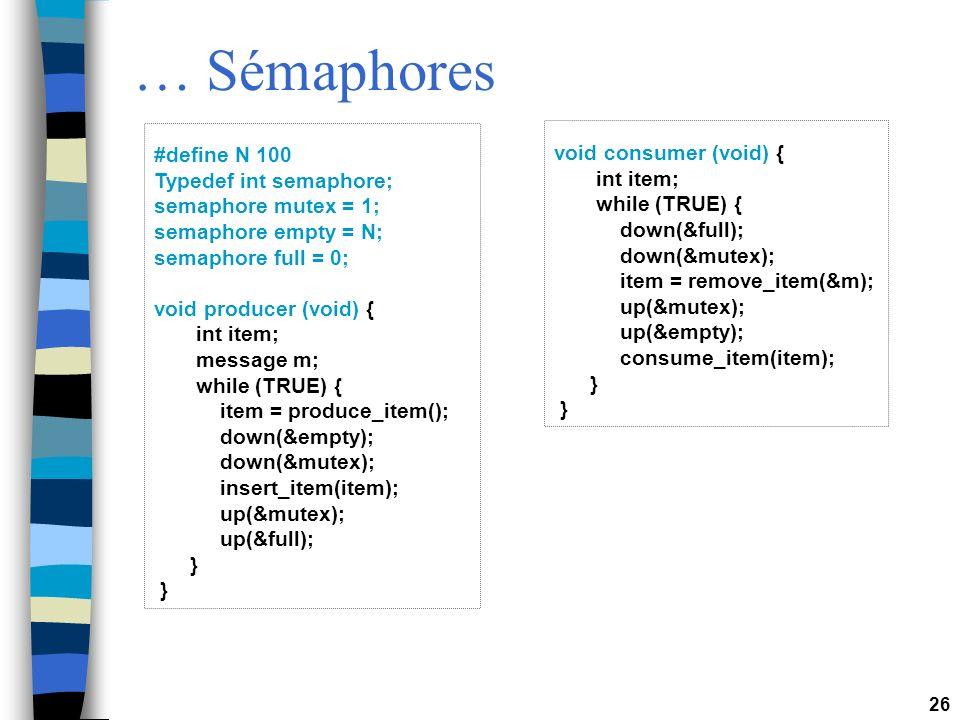26 … Sémaphores #define N 100 Typedef int semaphore; semaphore mutex = 1; semaphore empty = N; semaphore full = 0; void producer (void) { int item; message m; while (TRUE) { item = produce_item(); down(&empty); down(&mutex); insert_item(item); up(&mutex); up(&full); } void consumer (void) { int item; while (TRUE) { down(&full); down(&mutex); item = remove_item(&m); up(&mutex); up(&empty); consume_item(item); }