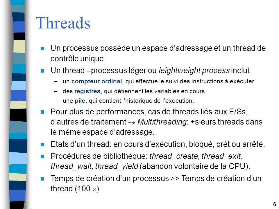 6 Threads Un processus possède un espace dadressage et un thread de contrôle unique. Un thread –processus léger ou leightweight process inclut: –un co