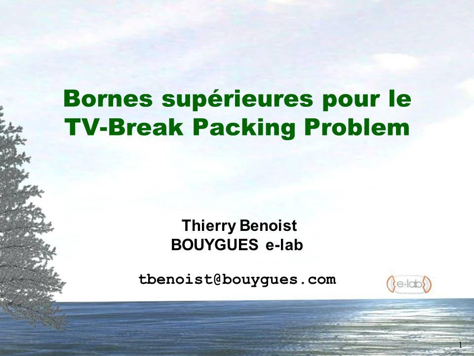 1 Bornes supérieures pour le TV-Break Packing Problem Thierry Benoist BOUYGUES e-lab tbenoist@bouygues.com