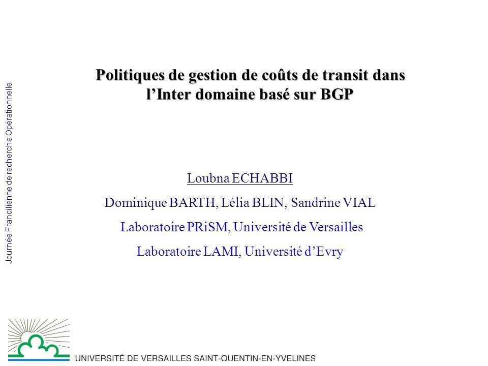 Journée Francilienne de recherche Opérationnelle Politiques de gestion de coûts de transit dans lInter domaine basé sur BGP Loubna ECHABBI Dominique BARTH, Lélia BLIN, Sandrine VIAL Laboratoire PRiSM, Université de Versailles Laboratoire LAMI, Université dEvry