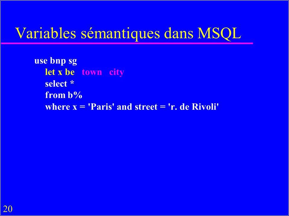 20 Variables sémantiques dans MSQL use bnp sg let x be town city select * from b% where x = 'Paris' and street = 'r. de Rivoli'