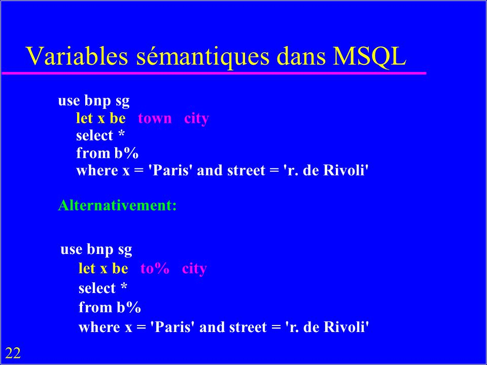 22 Variables sémantiques dans MSQL use bnp sg let x be town city select * from b% where x = Paris and street = r.