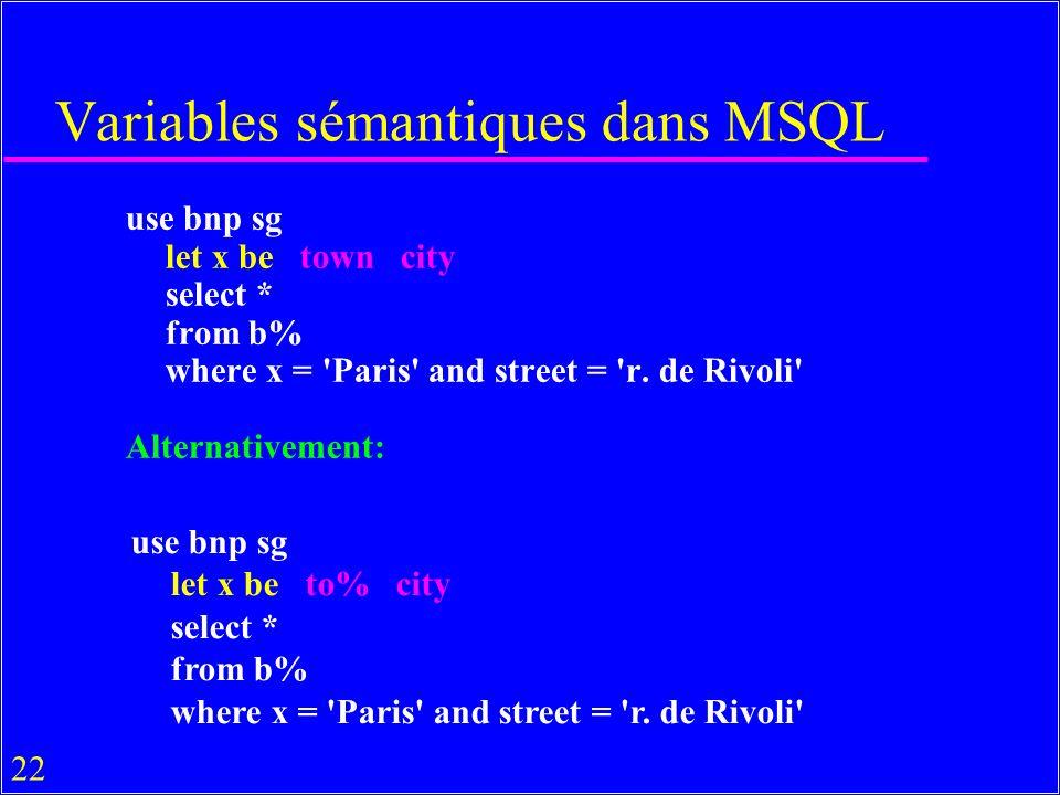 22 Variables sémantiques dans MSQL use bnp sg let x be town city select * from b% where x = 'Paris' and street = 'r. de Rivoli' Alternativement: use b