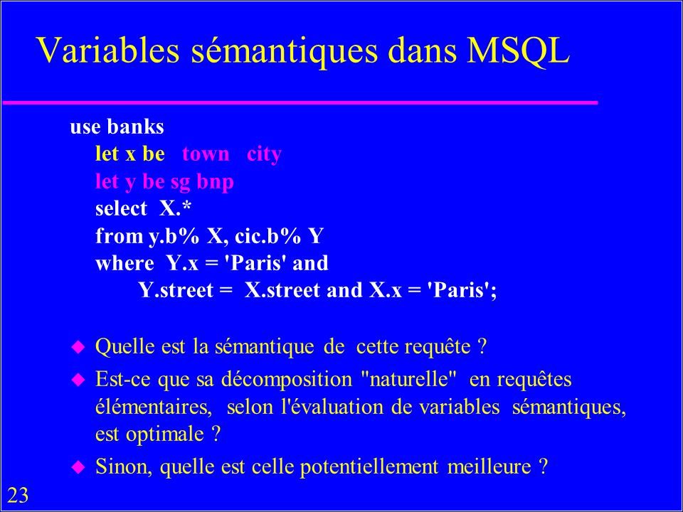 23 Variables sémantiques dans MSQL use banks let x be town city let y be sg bnp select X.* from y.b% X, cic.b% Y where Y.x = Paris and Y.street = X.street and X.x = Paris ; u Quelle est la sémantique de cette requête .