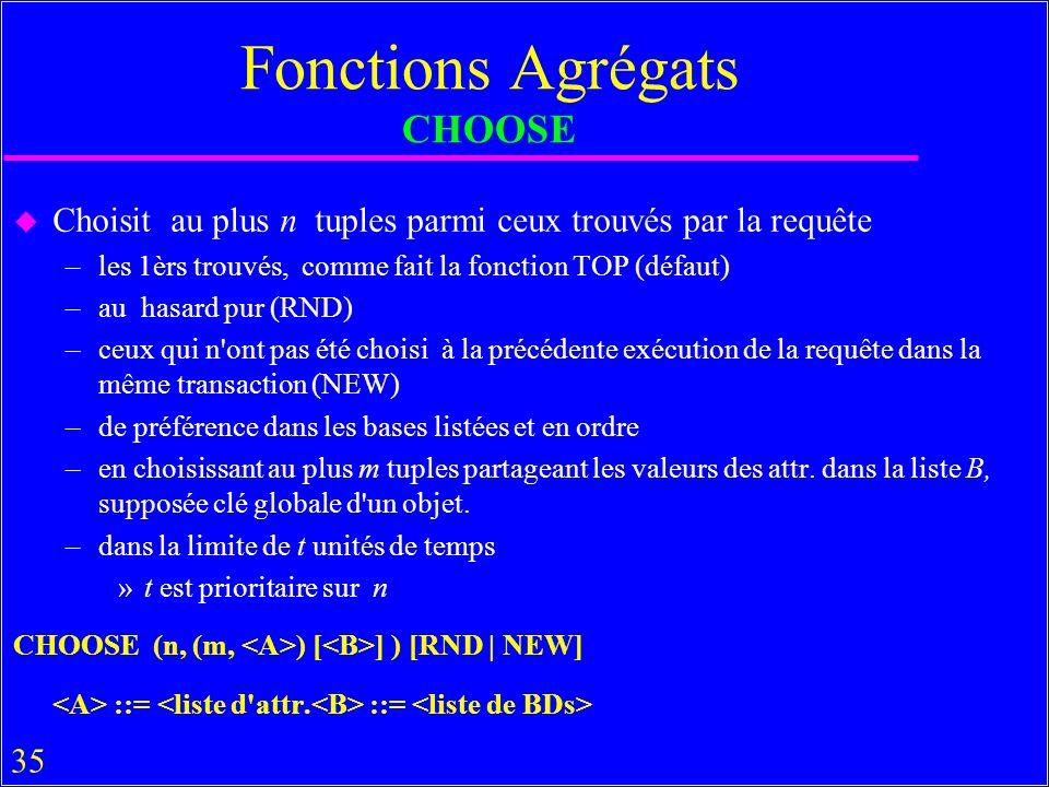 35 Fonctions Agrégats CHOOSE u Choisit au plus n tuples parmi ceux trouvés par la requête –les 1èrs trouvés, comme fait la fonction TOP (défaut) –au hasard pur (RND) –ceux qui n ont pas été choisi à la précédente exécution de la requête dans la même transaction (NEW) –de préférence dans les bases listées et en ordre –en choisissant au plus m tuples partageant les valeurs des attr.